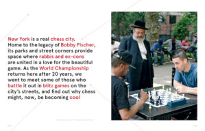N BY NORWEGIAN  New York is a real chess city. Home to the legacy of Bobby Fischer, its parks and street corners provide space where rabbis and ex-cons are united in a love for the beautiful game. As the World Championship returns here after 20 years, Mandi Keighran went to meet some of those who battle it out in blitz games on the city's streets, and find out why chess might, now, be becoming cool